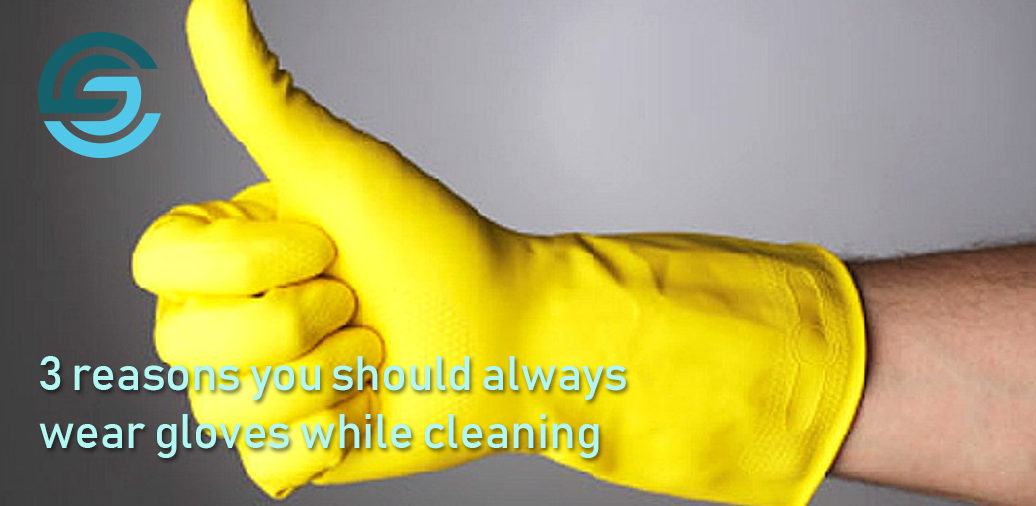 3 reasons you should always wear gloves while cleaning